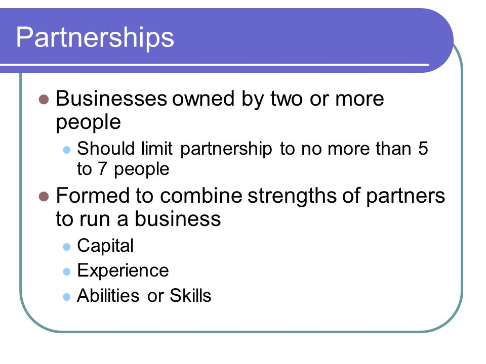 Partnerships Businesses owned by two or more people Should limit partnership to no more than 5 to 7 people Formed to combine strengths of partners to run a business Capital Experience Abilities or Skills