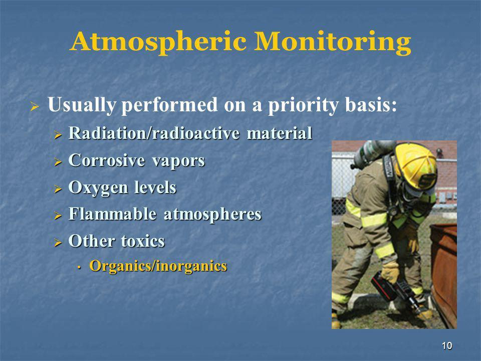 10 Atmospheric Monitoring  Usually performed on a priority basis:  Radiation/radioactive material  Corrosive vapors  Oxygen levels  Flammable atmospheres  Other toxics Organics/inorganics Organics/inorganics