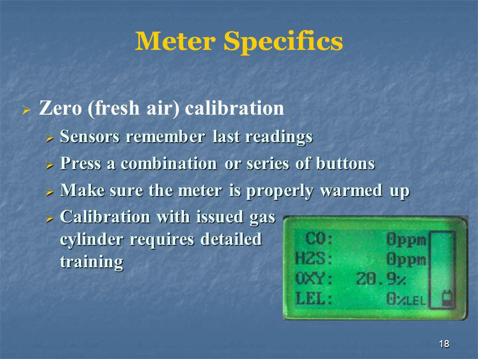 18 Meter Specifics  Zero (fresh air) calibration  Sensors remember last readings  Press a combination or series of buttons  Make sure the meter is properly warmed up  Calibration with issued gas cylinder requires detailed training