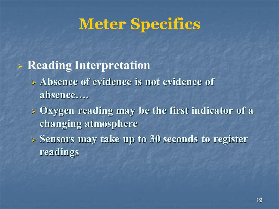19 Meter Specifics  Reading Interpretation  Absence of evidence is not evidence of absence….  Oxygen reading may be the first indicator of a changi