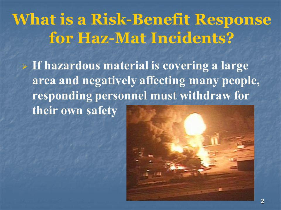 2 What is a Risk-Benefit Response for Haz-Mat Incidents?  If hazardous material is covering a large area and negatively affecting many people, respon