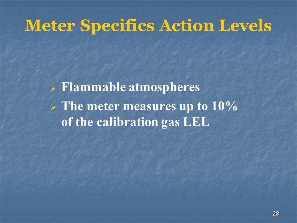 28 Meter Specifics Action Levels  Flammable atmospheres  The meter measures up to 10% of the calibration gas LEL