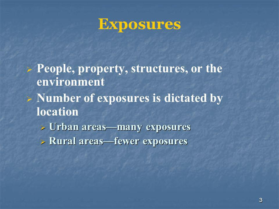 3 Exposures  People, property, structures, or the environment  Number of exposures is dictated by location  Urban areas—many exposures  Rural areas—fewer exposures