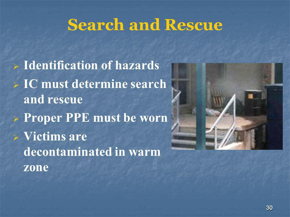 30 Search and Rescue  Identification of hazards  IC must determine search and rescue  Proper PPE must be worn  Victims are decontaminated in warm zone