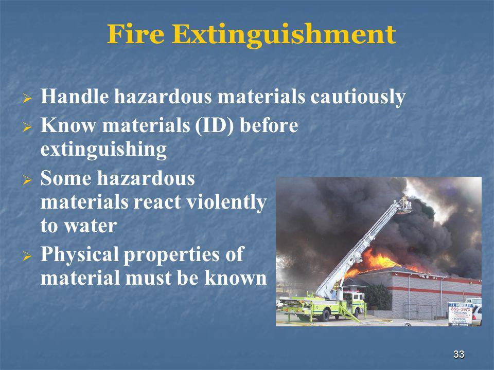 33 Fire Extinguishment  Handle hazardous materials cautiously  Know materials (ID) before extinguishing  Some hazardous materials react violently t