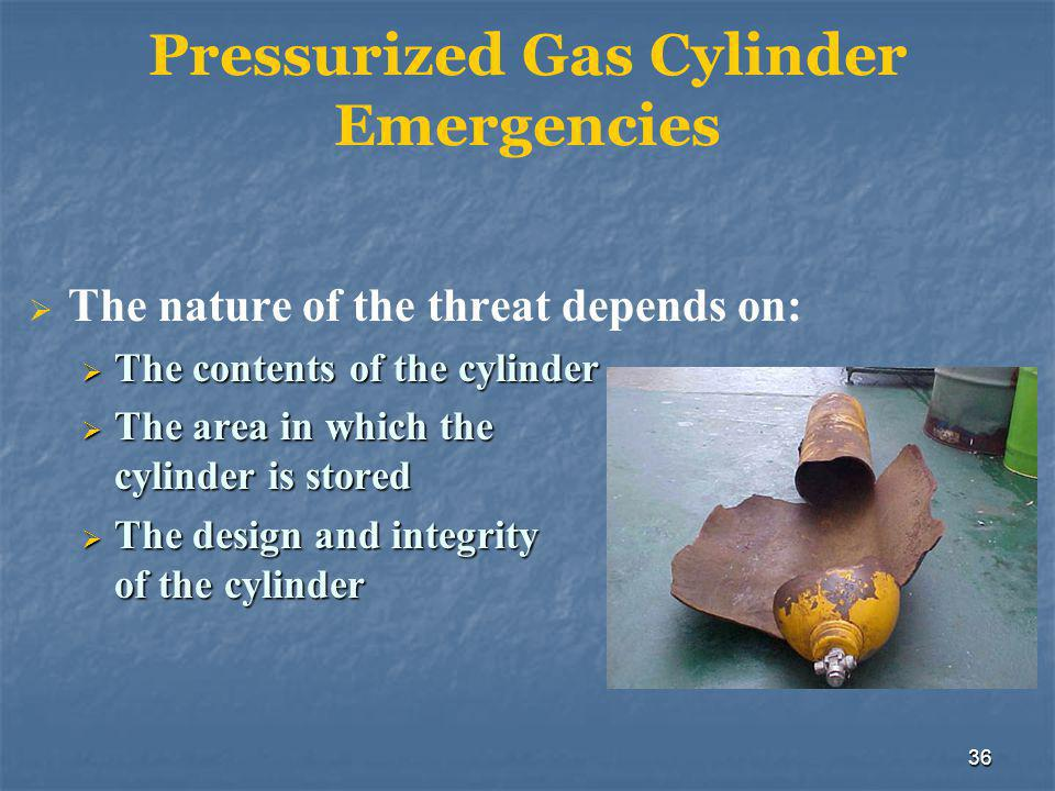 36 Pressurized Gas Cylinder Emergencies  The nature of the threat depends on:  The contents of the cylinder  The area in which the cylinder is stored  The design and integrity of the cylinder