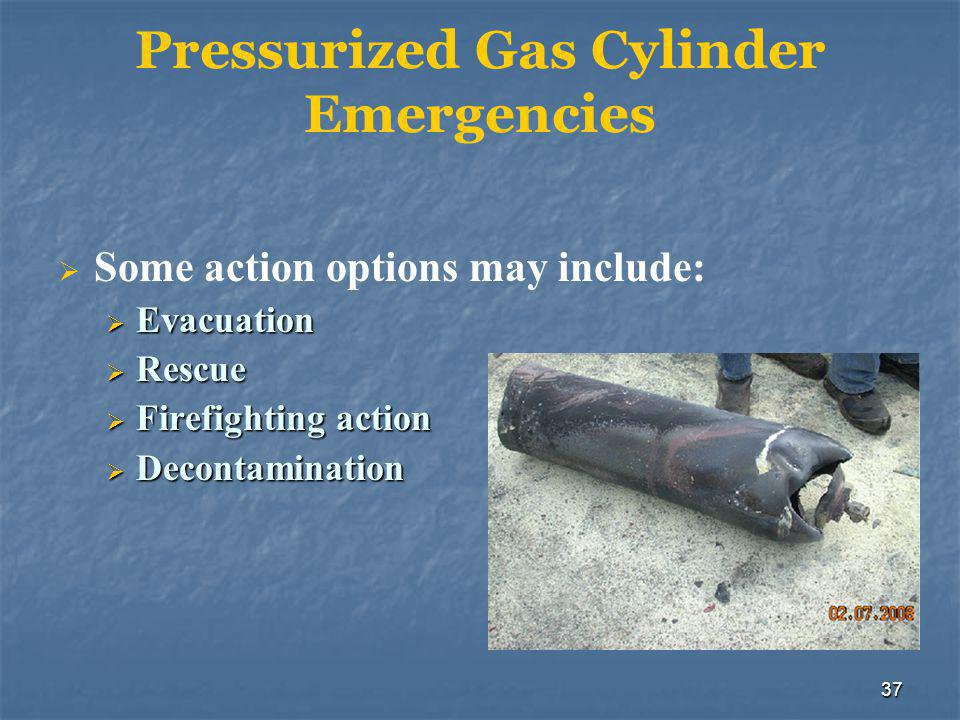 37 Pressurized Gas Cylinder Emergencies  Some action options may include:  Evacuation  Rescue  Firefighting action  Decontamination