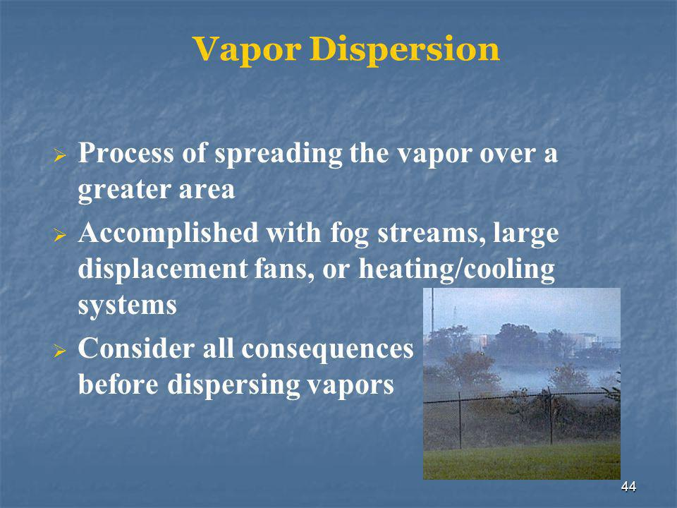 44 Vapor Dispersion  Process of spreading the vapor over a greater area  Accomplished with fog streams, large displacement fans, or heating/cooling systems  Consider all consequences before dispersing vapors