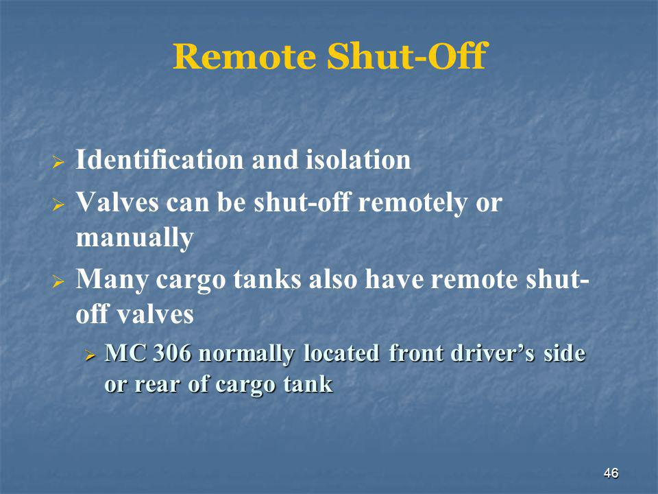 46 Remote Shut-Off  Identification and isolation  Valves can be shut-off remotely or manually  Many cargo tanks also have remote shut- off valves  MC 306 normally located front driver's side or rear of cargo tank