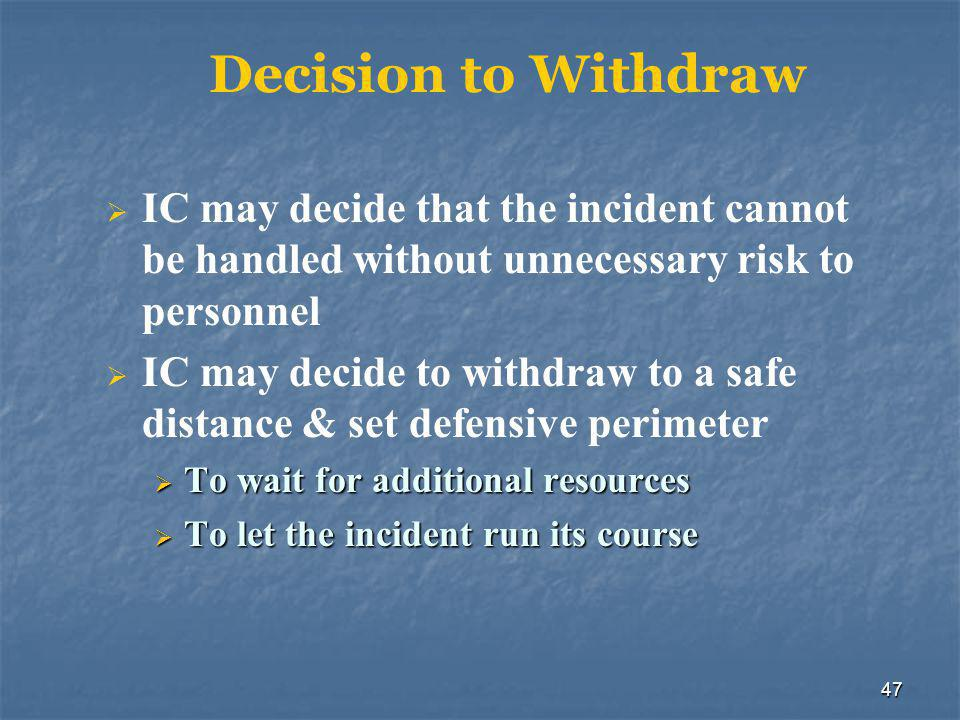 47 Decision to Withdraw  IC may decide that the incident cannot be handled without unnecessary risk to personnel  IC may decide to withdraw to a saf