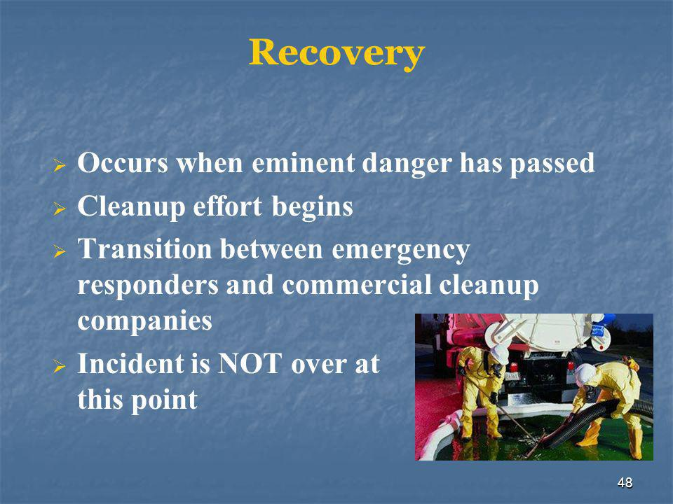 48 Recovery  Occurs when eminent danger has passed  Cleanup effort begins  Transition between emergency responders and commercial cleanup companies  Incident is NOT over at this point