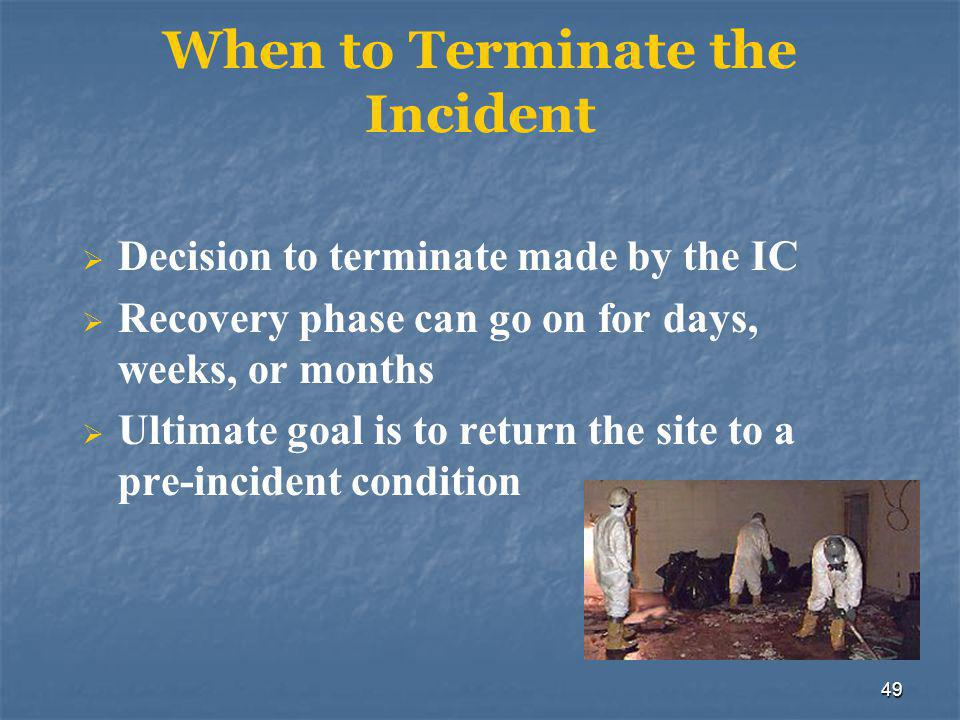 49 When to Terminate the Incident  Decision to terminate made by the IC  Recovery phase can go on for days, weeks, or months  Ultimate goal is to r