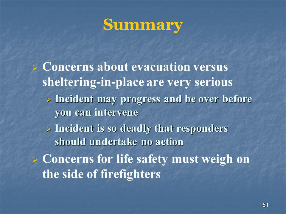 51 Summary  Concerns about evacuation versus sheltering-in-place are very serious  Incident may progress and be over before you can intervene  Incident is so deadly that responders should undertake no action  Concerns for life safety must weigh on the side of firefighters