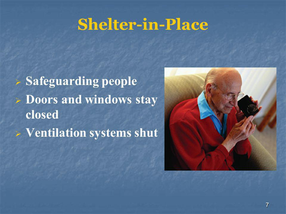 7 Shelter-in-Place  Safeguarding people  Doors and windows stay closed  Ventilation systems shut