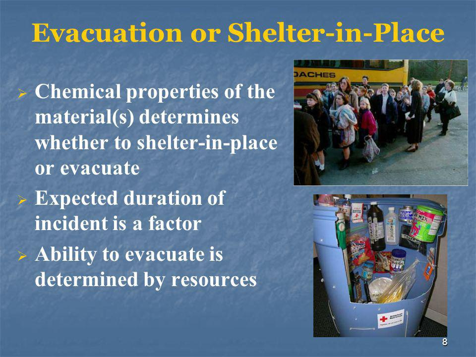 8 Evacuation or Shelter-in-Place  Chemical properties of the material(s) determines whether to shelter-in-place or evacuate  Expected duration of incident is a factor  Ability to evacuate is determined by resources