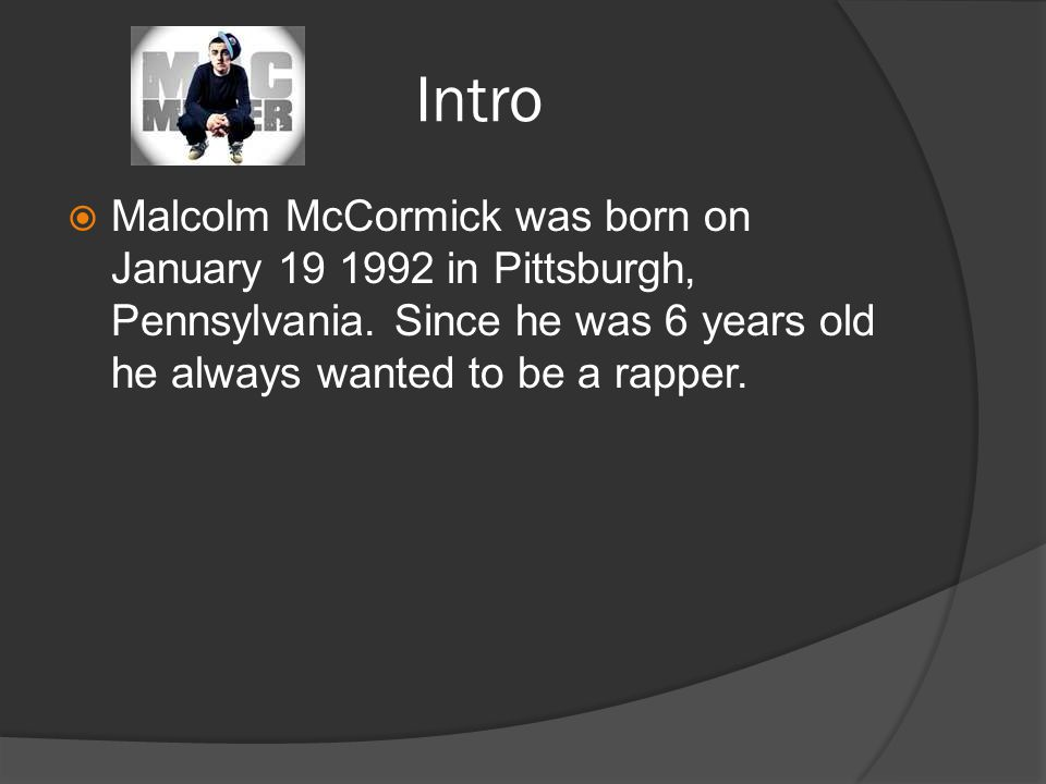 Intro  Malcolm McCormick was born on January in Pittsburgh, Pennsylvania.