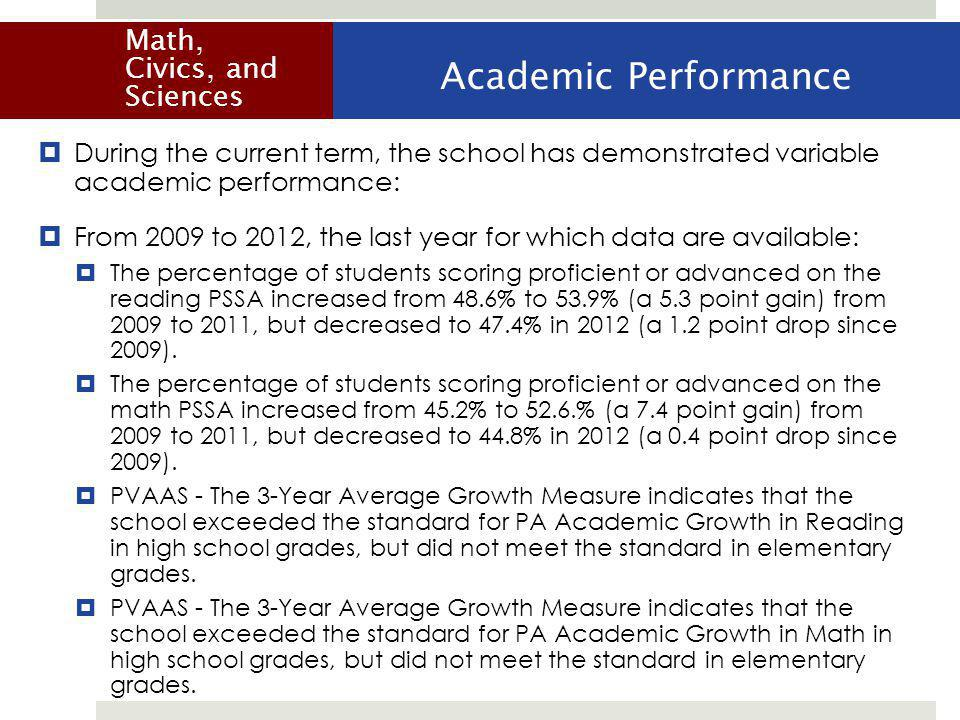 During the current term, the school has demonstrated variable academic performance:  From 2009 to 2012, the last year for which data are available:  The percentage of students scoring proficient or advanced on the reading PSSA increased from 48.6% to 53.9% (a 5.3 point gain) from 2009 to 2011, but decreased to 47.4% in 2012 (a 1.2 point drop since 2009).