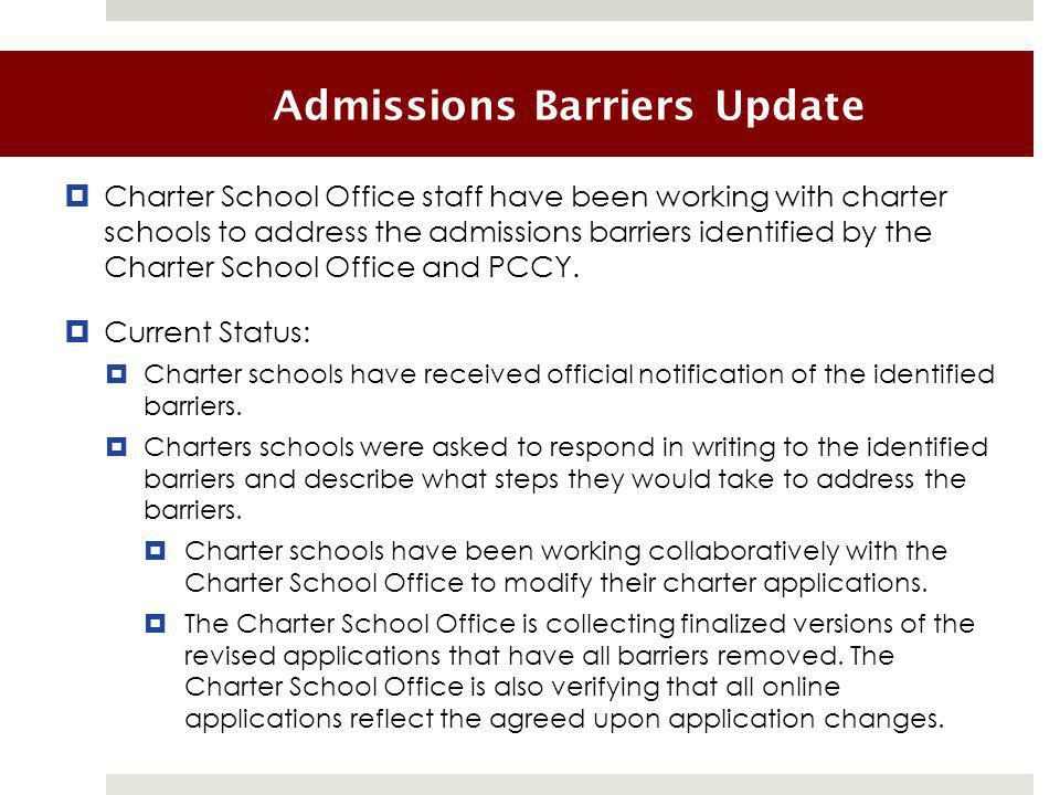 Admissions Barriers Update  Charter School Office staff have been working with charter schools to address the admissions barriers identified by the Charter School Office and PCCY.