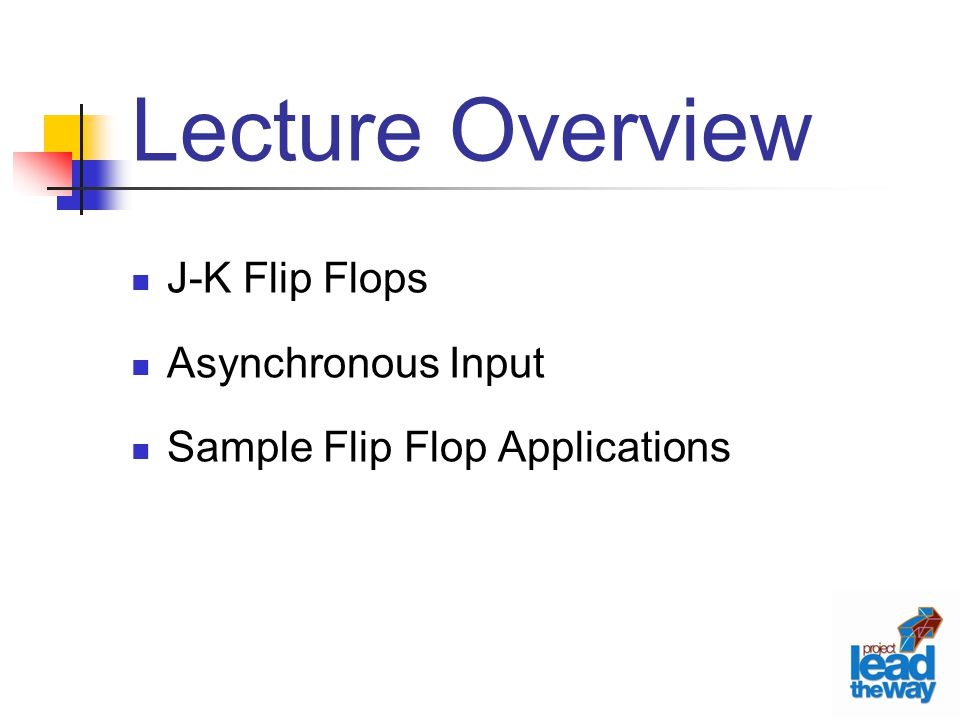 Lecture Overview J-K Flip Flops Asynchronous Input Sample Flip Flop Applications