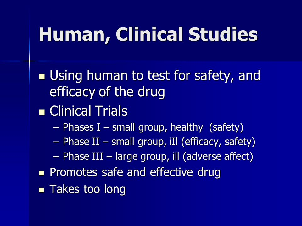 Human, Clinical Studies Using human to test for safety, and efficacy of the drug Using human to test for safety, and efficacy of the drug Clinical Trials Clinical Trials –Phases I – small group, healthy (safety) –Phase II – small group, iIl (efficacy, safety) –Phase III – large group, ill (adverse affect) Promotes safe and effective drug Promotes safe and effective drug Takes too long Takes too long