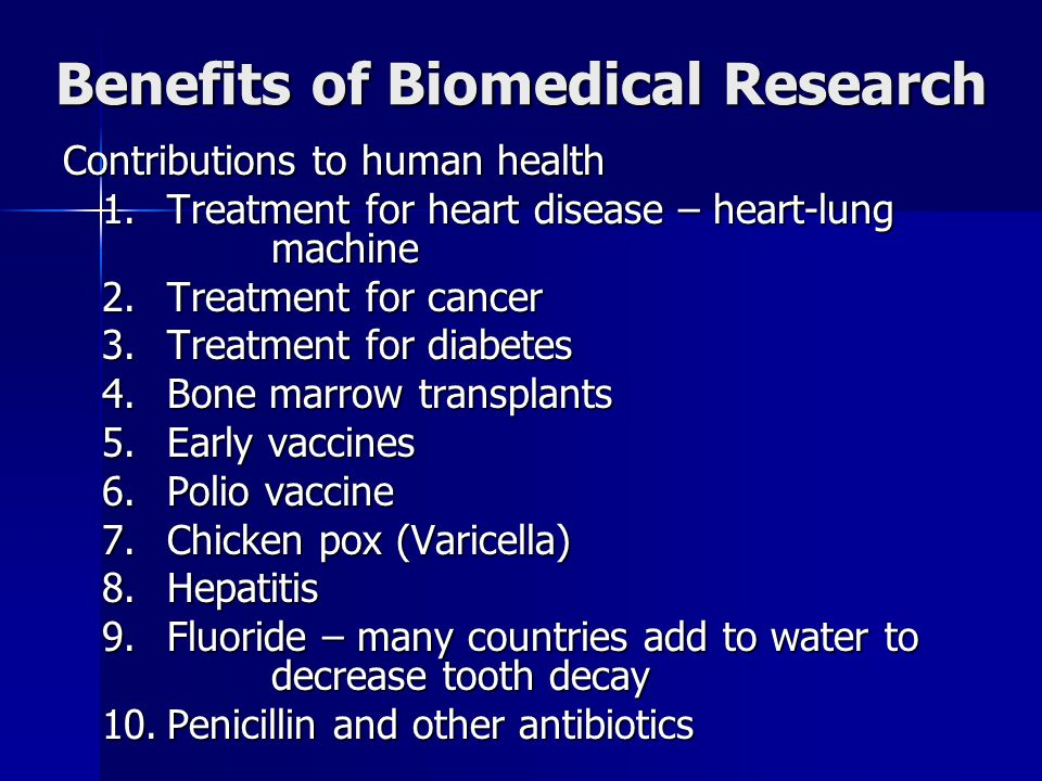Benefits of Biomedical Research Contributions to human health 1.Treatment for heart disease – heart-lung machine 2.Treatment for cancer 3.Treatment for diabetes 4.Bone marrow transplants 5.Early vaccines 6.Polio vaccine 7.Chicken pox (Varicella) 8.Hepatitis 9.Fluoride – many countries add to water to decrease tooth decay 10.Penicillin and other antibiotics