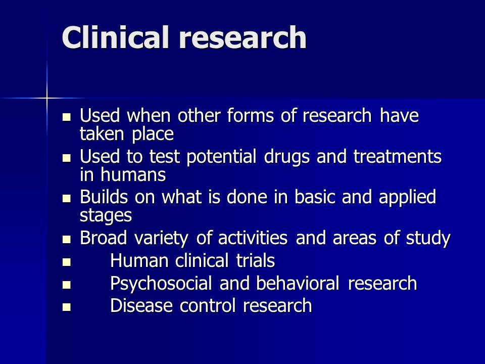 Clinical research Used when other forms of research have taken place Used when other forms of research have taken place Used to test potential drugs and treatments in humans Used to test potential drugs and treatments in humans Builds on what is done in basic and applied stages Builds on what is done in basic and applied stages Broad variety of activities and areas of study Broad variety of activities and areas of study Human clinical trials Human clinical trials Psychosocial and behavioral research Psychosocial and behavioral research Disease control research Disease control research
