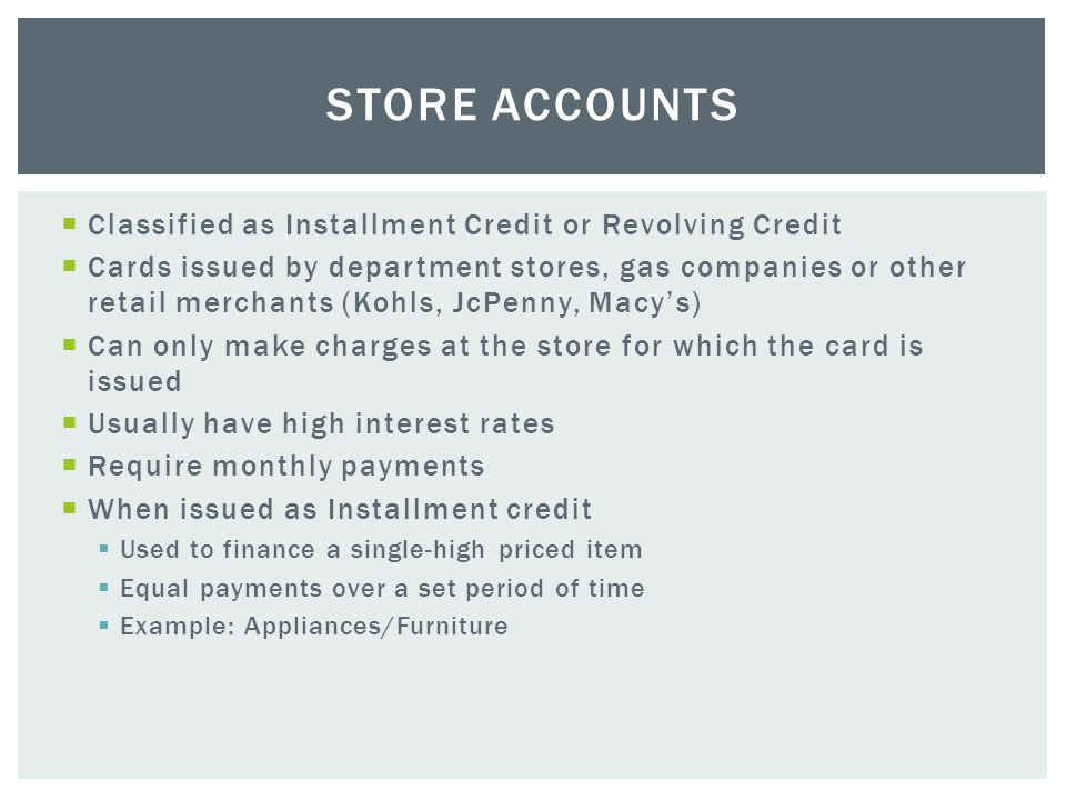  Classified as Installment Credit or Revolving Credit  Cards issued by department stores, gas companies or other retail merchants (Kohls, JcPenny, Macy's)  Can only make charges at the store for which the card is issued  Usually have high interest rates  Require monthly payments  When issued as Installment credit  Used to finance a single-high priced item  Equal payments over a set period of time  Example: Appliances/Furniture STORE ACCOUNTS