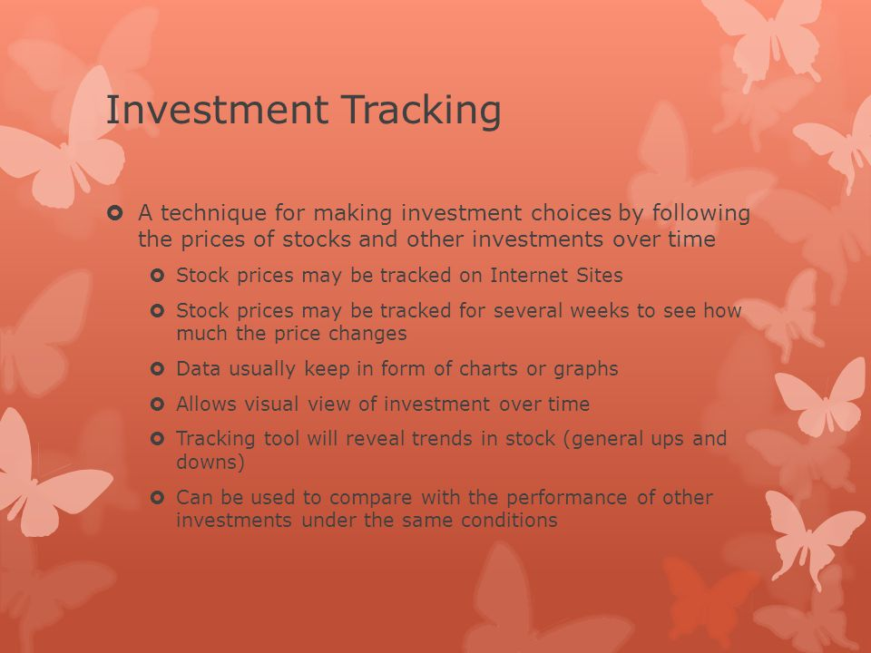 Investment Tracking  A technique for making investment choices by following the prices of stocks and other investments over time  Stock prices may be tracked on Internet Sites  Stock prices may be tracked for several weeks to see how much the price changes  Data usually keep in form of charts or graphs  Allows visual view of investment over time  Tracking tool will reveal trends in stock (general ups and downs)  Can be used to compare with the performance of other investments under the same conditions