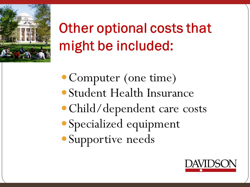 Other optional costs that might be included: Computer (one time) Student Health Insurance Child/dependent care costs Specialized equipment Supportive needs