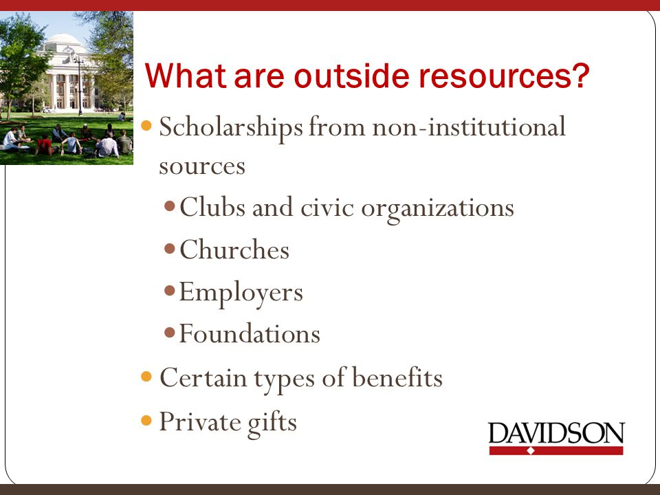 What are outside resources? Scholarships from non-institutional sources Clubs and civic organizations Churches Employers Foundations Certain types of