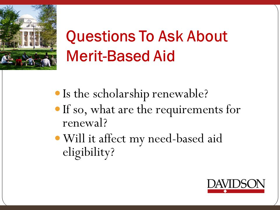 Questions To Ask About Merit-Based Aid Is the scholarship renewable? If so, what are the requirements for renewal? Will it affect my need-based aid el
