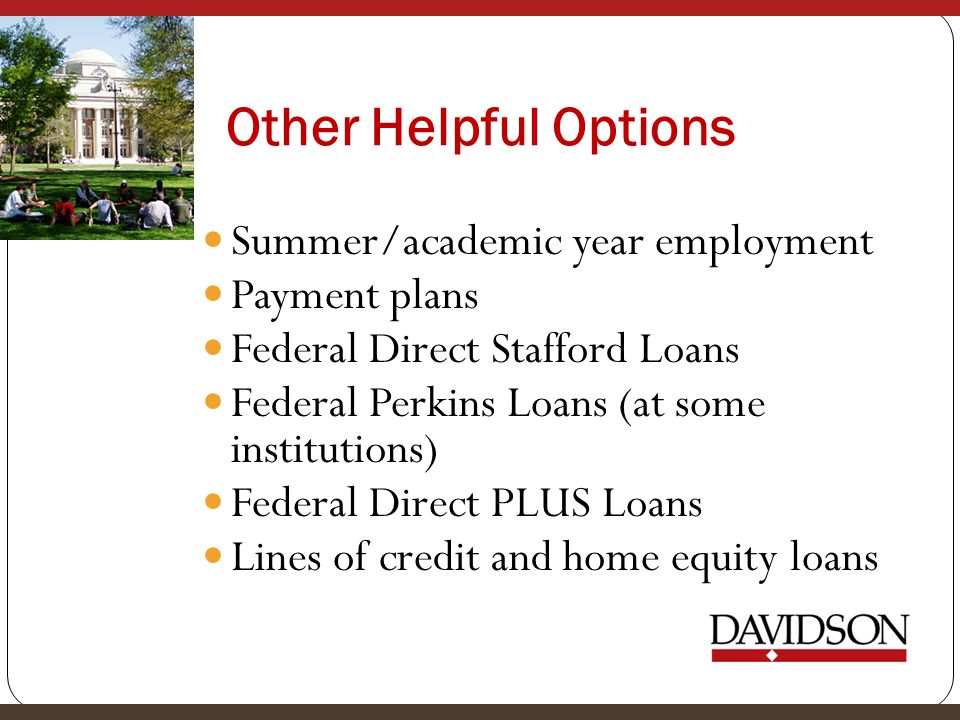 Other Helpful Options Summer/academic year employment Payment plans Federal Direct Stafford Loans Federal Perkins Loans (at some institutions) Federal