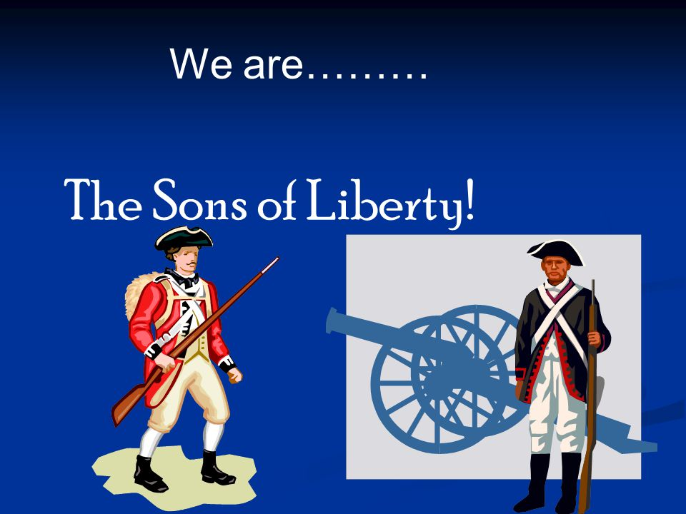 We are……… The Sons of Liberty!