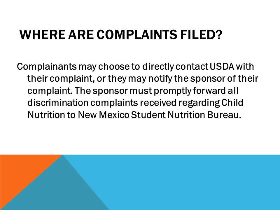 WHERE ARE COMPLAINTS FILED? Complainants may choose to directly contact USDA with their complaint, or they may notify the sponsor of their complaint.