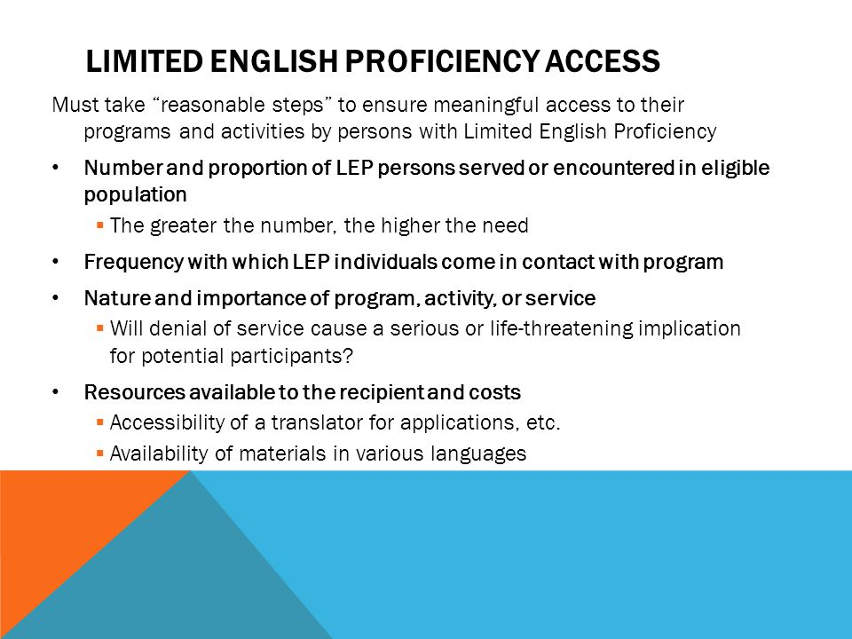 "LIMITED ENGLISH PROFICIENCY ACCESS Must take ""reasonable steps"" to ensure meaningful access to their programs and activities by persons with Limited E"