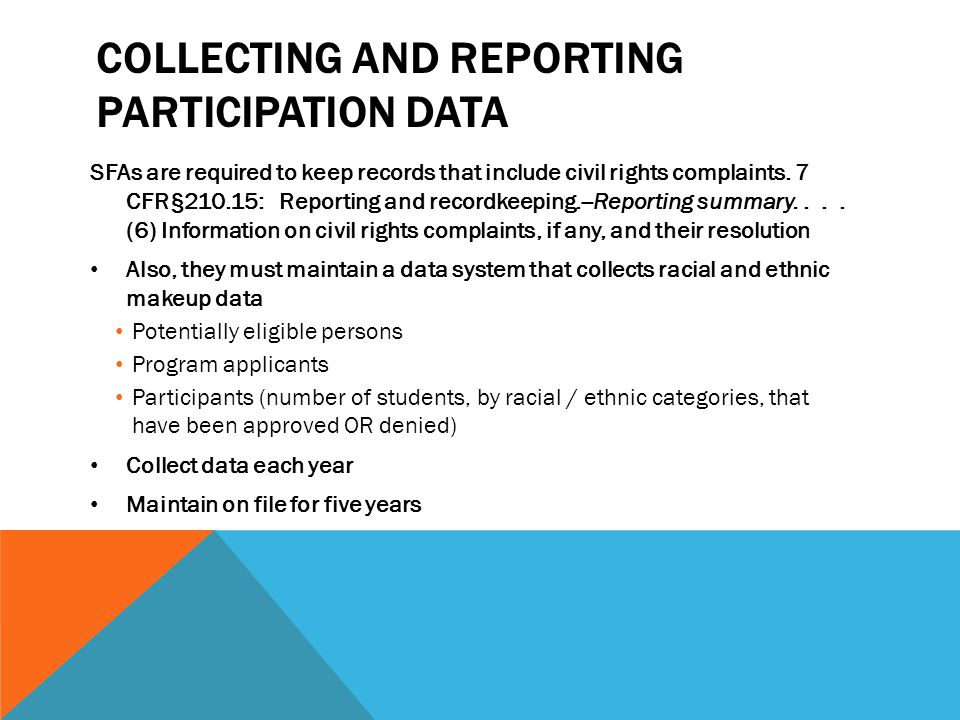 COLLECTING AND REPORTING PARTICIPATION DATA SFAs are required to keep records that include civil rights complaints. 7 CFR§210.15: Reporting and record