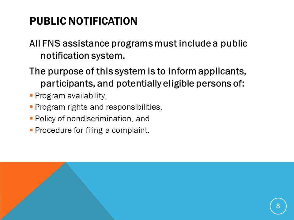 8 PUBLIC NOTIFICATION All FNS assistance programs must include a public notification system. The purpose of this system is to inform applicants, parti