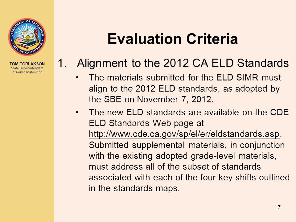 TOM TORLAKSON State Superintendent of Public Instruction Evaluation Criteria 1.Alignment to the 2012 CA ELD Standards The materials submitted for the ELD SIMR must align to the 2012 ELD standards, as adopted by the SBE on November 7, 2012.