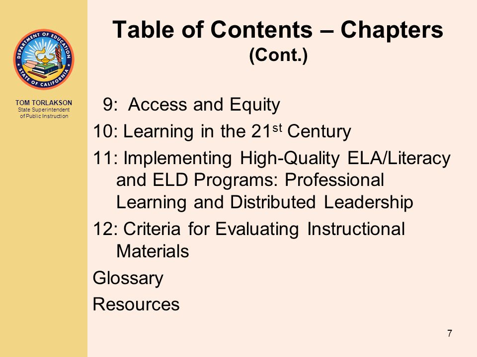 TOM TORLAKSON State Superintendent of Public Instruction Table of Contents – Chapters (Cont.) 9: Access and Equity 10: Learning in the 21 st Century 11: Implementing High-Quality ELA/Literacy and ELD Programs: Professional Learning and Distributed Leadership 12: Criteria for Evaluating Instructional Materials Glossary Resources 7