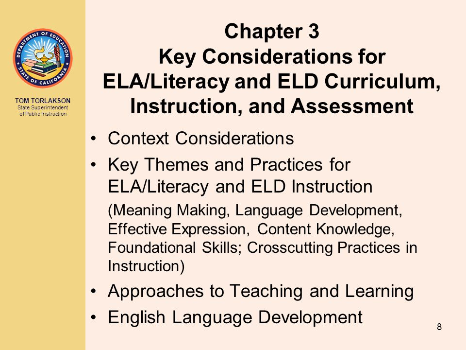 TOM TORLAKSON State Superintendent of Public Instruction Chapter 3 Key Considerations for ELA/Literacy and ELD Curriculum, Instruction, and Assessment Context Considerations Key Themes and Practices for ELA/Literacy and ELD Instruction (Meaning Making, Language Development, Effective Expression, Content Knowledge, Foundational Skills; Crosscutting Practices in Instruction) Approaches to Teaching and Learning English Language Development 8