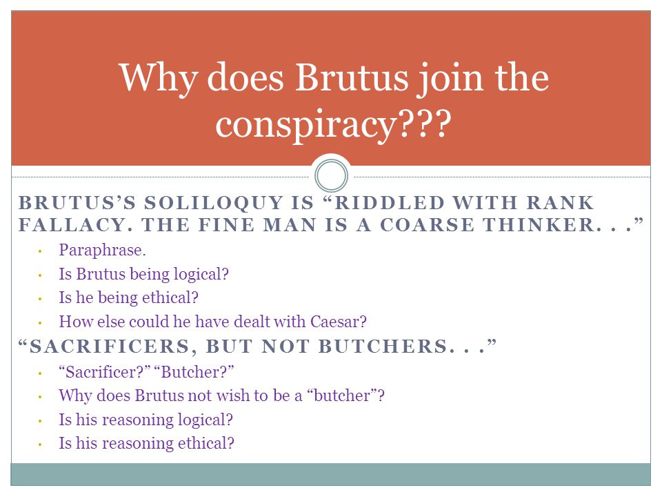 "BRUTUS'S SOLILOQUY IS ""RIDDLED WITH RANK FALLACY. THE FINE MAN IS A COARSE THINKER..."" Paraphrase. Is Brutus being logical? Is he being ethical? How e"