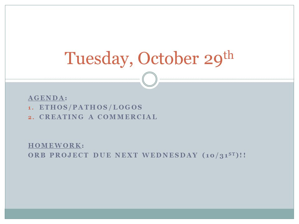 AGENDA: 1. ETHOS/PATHOS/LOGOS 2. CREATING A COMMERCIAL HOMEWORK: ORB PROJECT DUE NEXT WEDNESDAY (10/31 ST )!! Tuesday, October 29 th