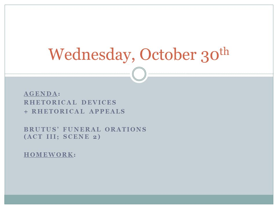 AGENDA: RHETORICAL DEVICES + RHETORICAL APPEALS BRUTUS' FUNERAL ORATIONS (ACT III; SCENE 2) HOMEWORK: Wednesday, October 30 th