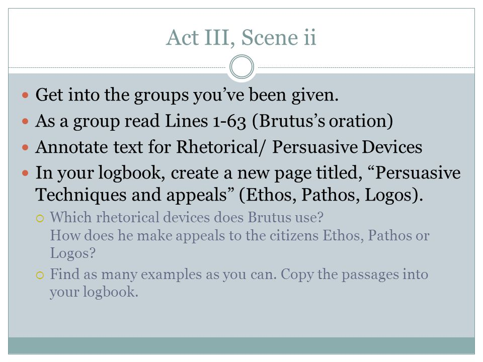 Act III, Scene ii Get into the groups you've been given. As a group read Lines 1-63 (Brutus's oration) Annotate text for Rhetorical/ Persuasive Device
