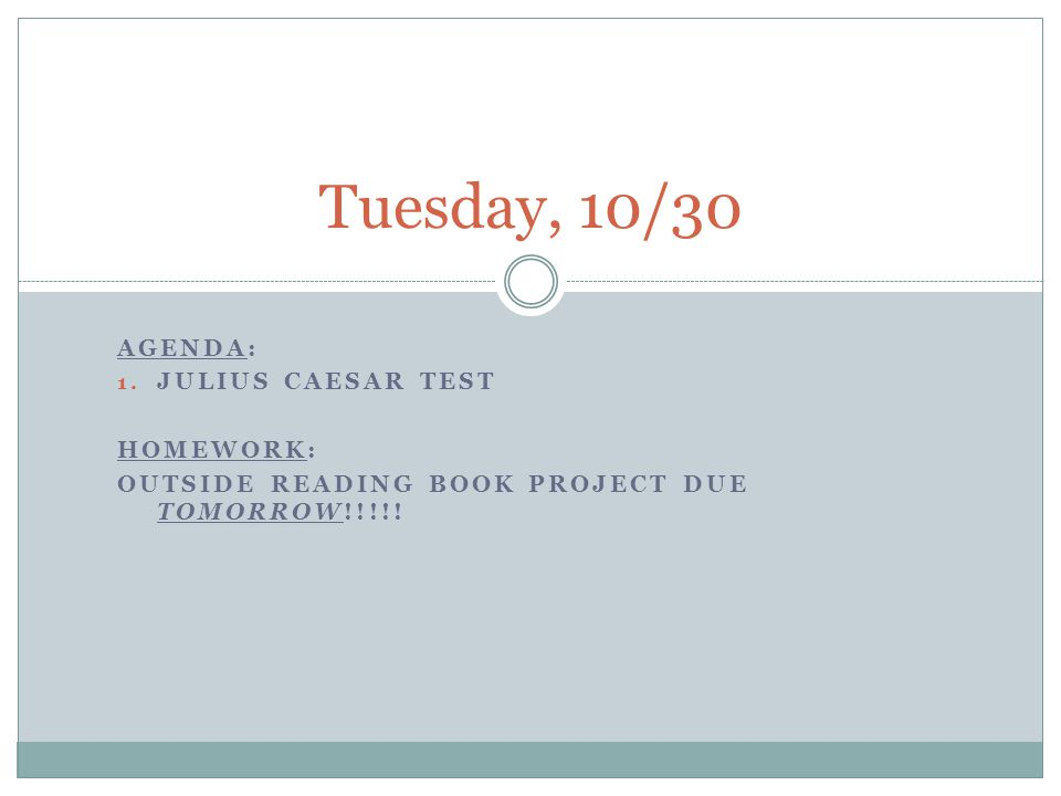 AGENDA: 1. JULIUS CAESAR TEST HOMEWORK: OUTSIDE READING BOOK PROJECT DUE TOMORROW!!!!! Tuesday, 10/30