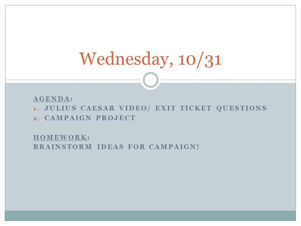 AGENDA: 1. JULIUS CAESAR VIDEO/ EXIT TICKET QUESTIONS 2. CAMPAIGN PROJECT HOMEWORK: BRAINSTORM IDEAS FOR CAMPAIGN! Wednesday, 10/31