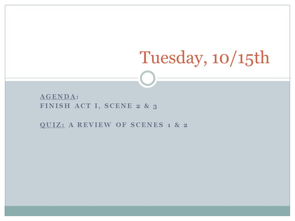 AGENDA: FINISH ACT I, SCENE 2 & 3 QUIZ: A REVIEW OF SCENES 1 & 2 Tuesday, 10/15th