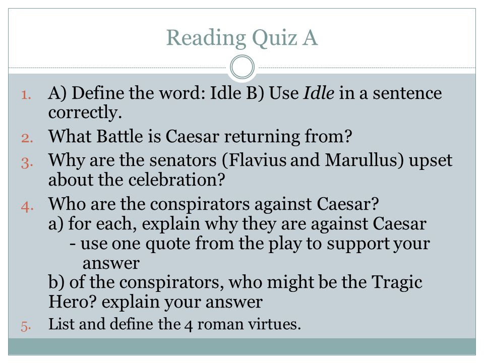 Reading Quiz A 1. A) Define the word: Idle B) Use Idle in a sentence correctly. 2. What Battle is Caesar returning from? 3. Why are the senators (Flav