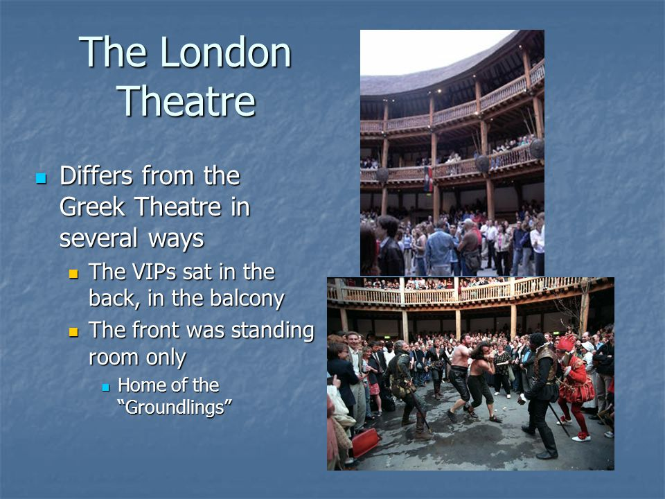 The London Theatre Differs from the Greek Theatre in several ways Differs from the Greek Theatre in several ways The VIPs sat in the back, in the balcony The VIPs sat in the back, in the balcony The front was standing room only The front was standing room only Home of the Groundlings Home of the Groundlings