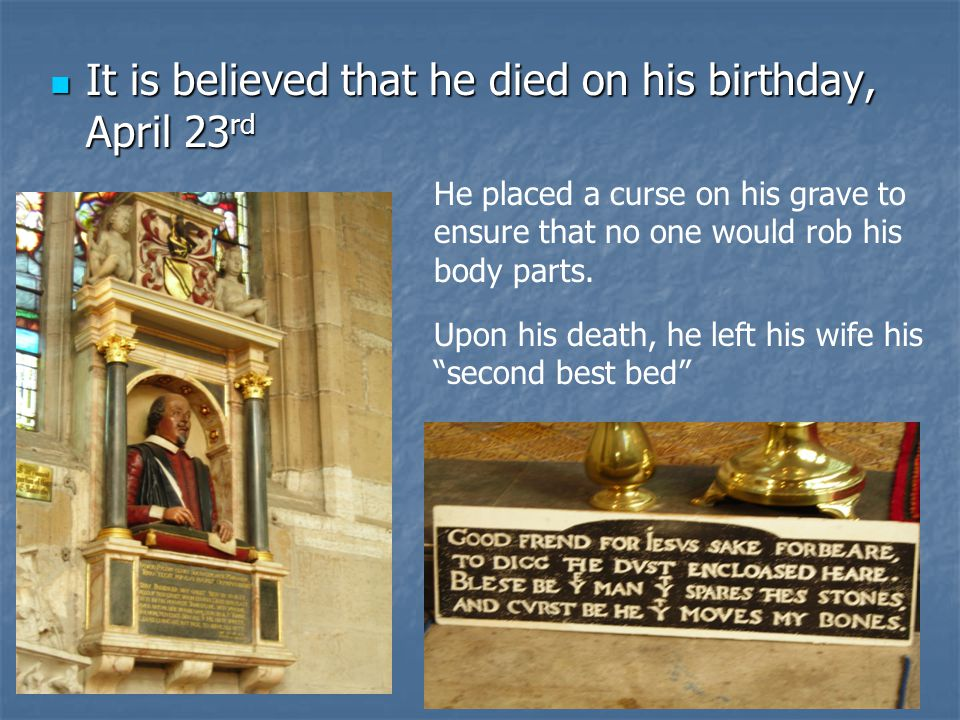 It is believed that he died on his birthday, April 23 rd It is believed that he died on his birthday, April 23 rd He placed a curse on his grave to ensure that no one would rob his body parts.